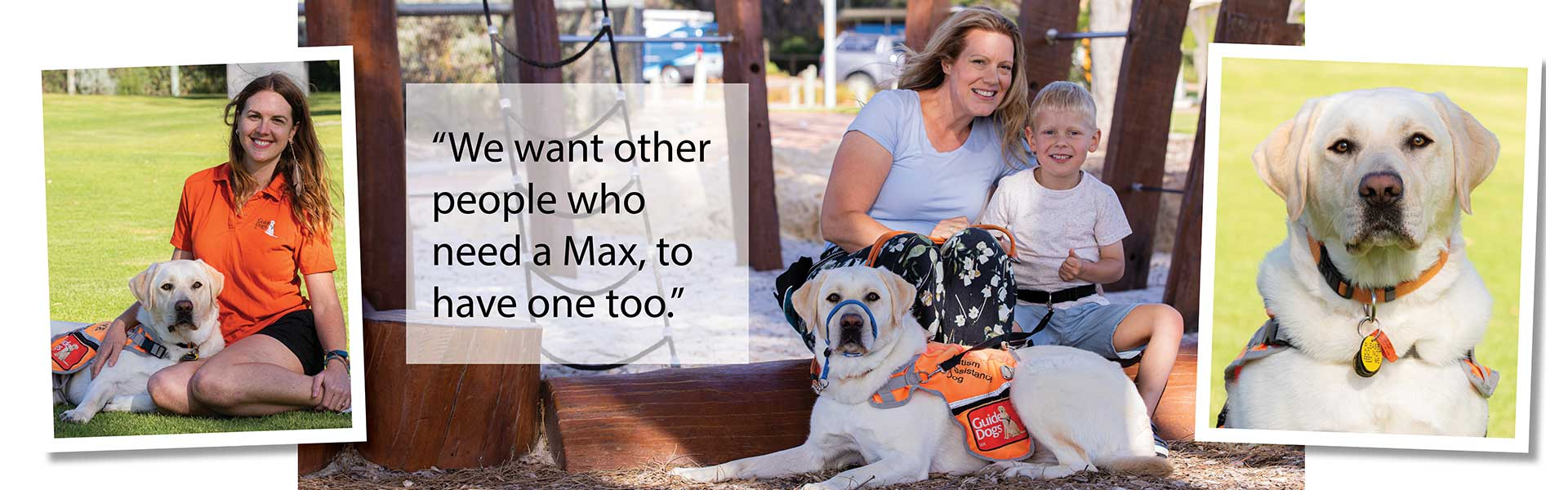 Yellow Autism Assistance Dog in collage of photos with Guide Dog Trainer, mum and child. Text reads We want other people who need a Max to have one too.